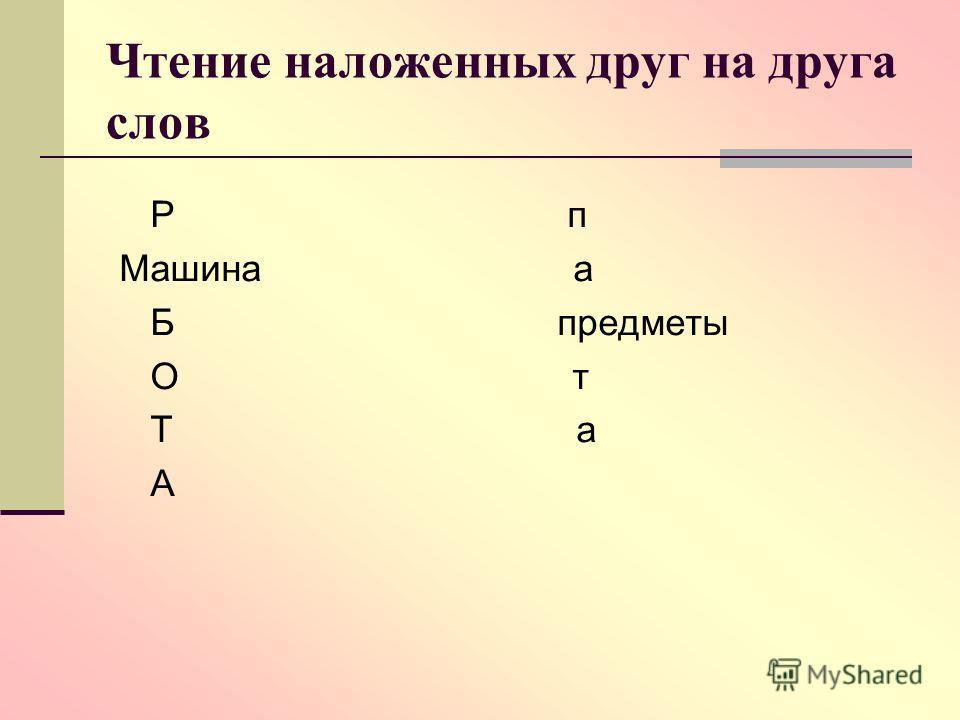 Чтение наложенных друг на друга слов Р п Машина а Б предметы О т Т а А