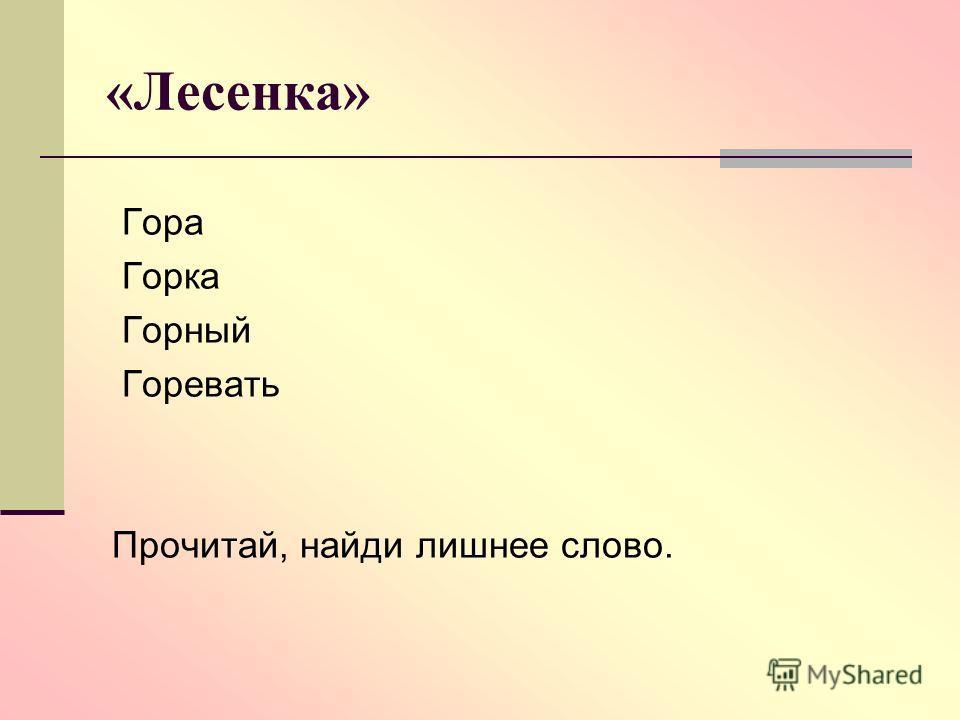 «Лесенка» Гора Горка Горный Горевать Прочитай, найди лишнее слово.
