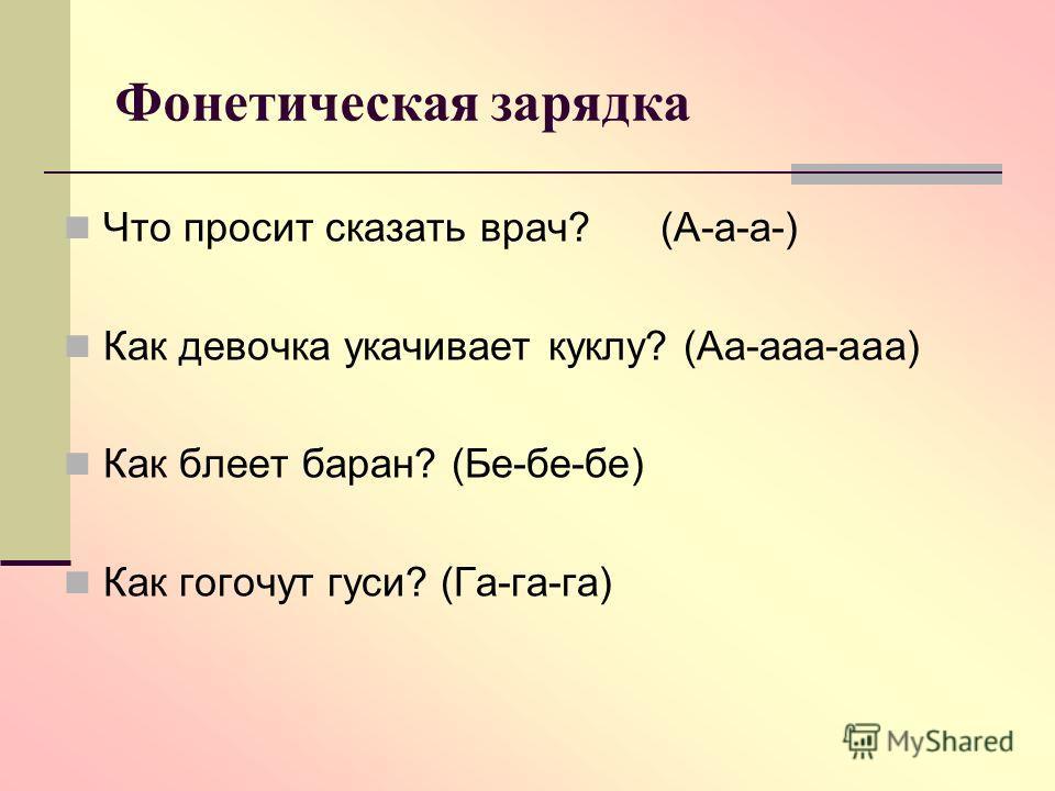 Фонетическая зарядка Что просит сказать врач? (А-а-а-) Как девочка укачивает куклу? (Аа-ааа-ааа) Как блеет баран? (Бе-бе-бе) Как гогочут гуси? (Га-га-га)