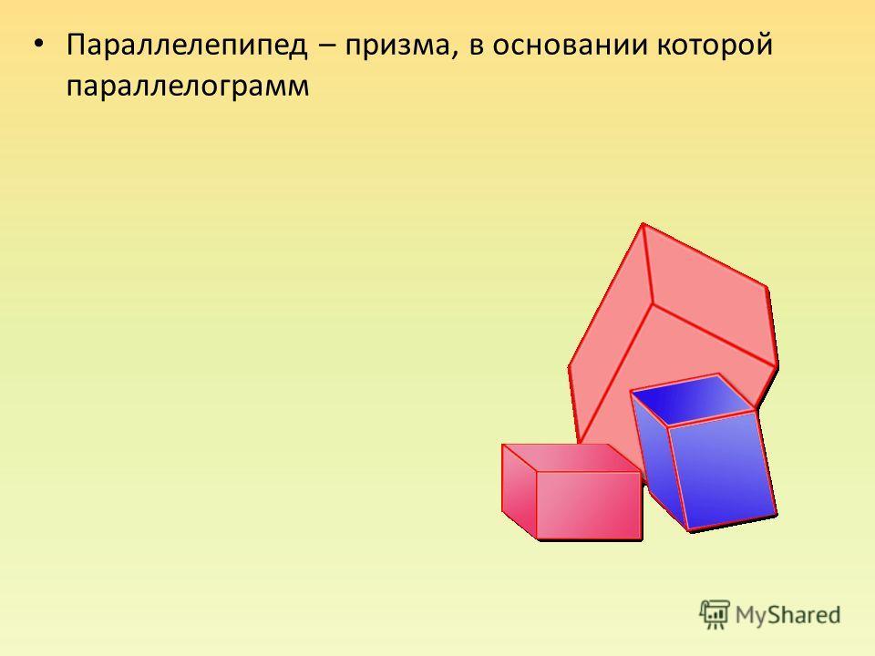 Параллелепипед – призма, в основании которой параллелограмм