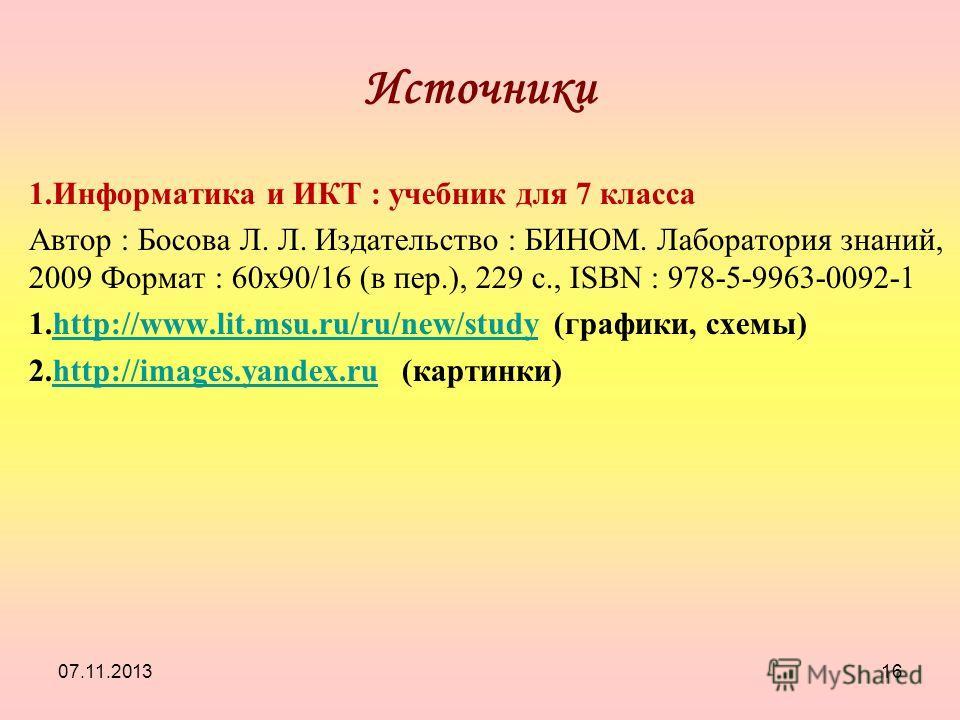07.11.201316 Источники 1.Информатика и ИКТ : учебник для 7 класса Автор : Босова Л. Л. Издательство : БИНОМ. Лаборатория знаний, 2009 Формат : 60x90/16 (в пер.), 229 с., ISBN : 978-5-9963-0092-1 1.http://www.lit.msu.ru/ru/new/study (графики, схемы)ht