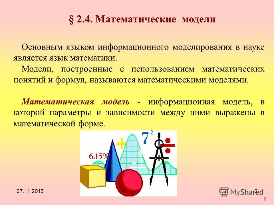 07.11.20132 2 § 2.4. Математические модели Основным языком информационного моделирования в науке является язык математики. Модели, построенные с использованием математических понятий и формул, называются математическими моделями. Математическая модел