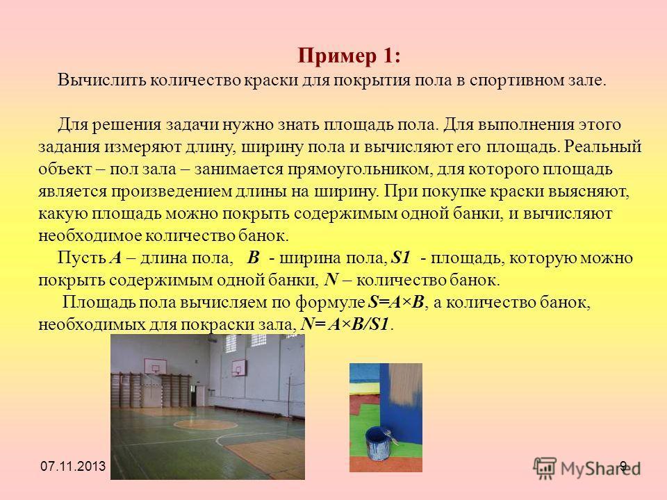 07.11.20139 Пример 1: Вычислить количество краски для покрытия пола в спортивном зале. Для решения задачи нужно знать площадь пола. Для выполнения этого задания измеряют длину, ширину пола и вычисляют его площадь. Реальный объект – пол зала – занимае