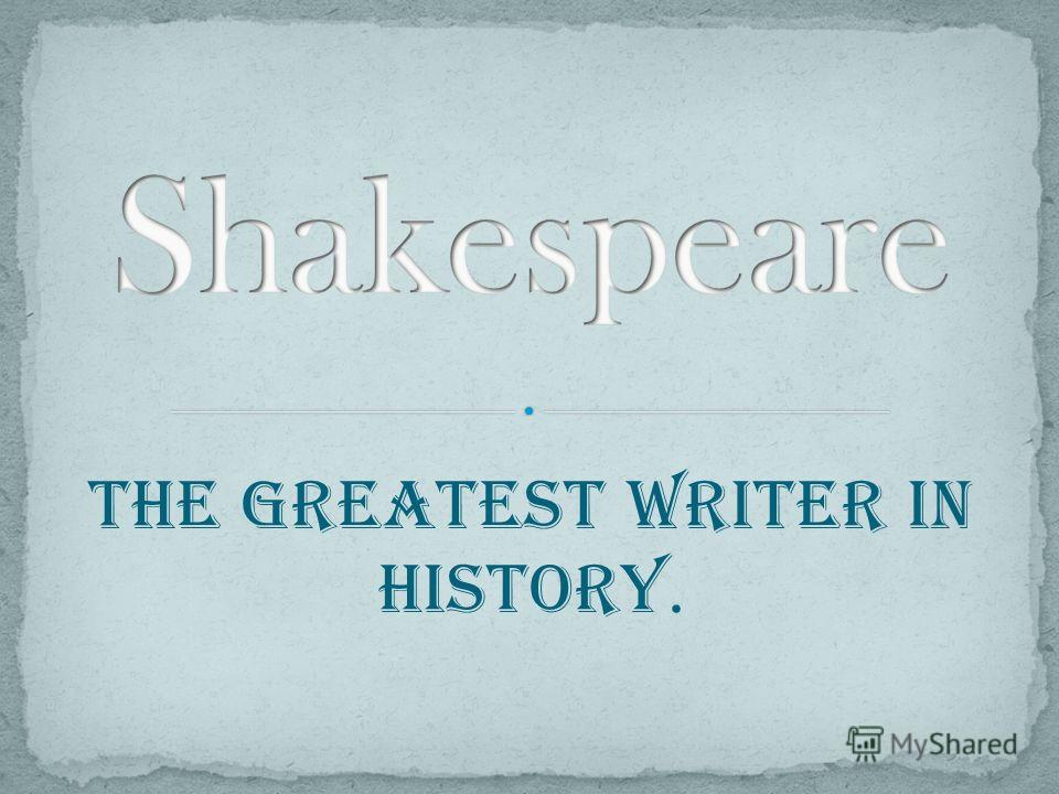 The Greatest writer in History.