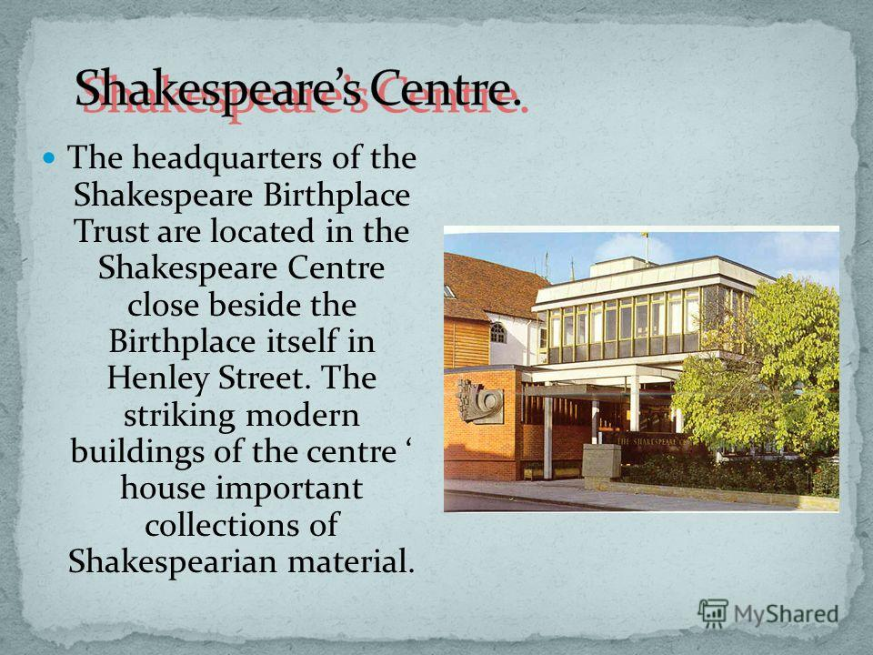 The headquarters of the Shakespeare Birthplace Trust are located in the Shakespeare Centre close beside the Birthplace itself in Henley Street. The striking modern buildings of the centre house important collections of Shakespearian material.