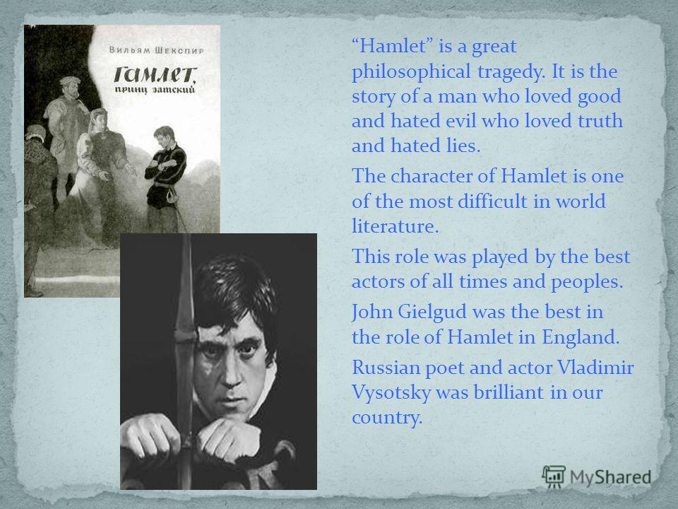 Hamlet is a great philosophical tragedy. It is the story of a man who loved good and hated evil who loved truth and hated lies. The character of Hamlet is one of the most difficult in world literature. This role was played by the best actors of all t