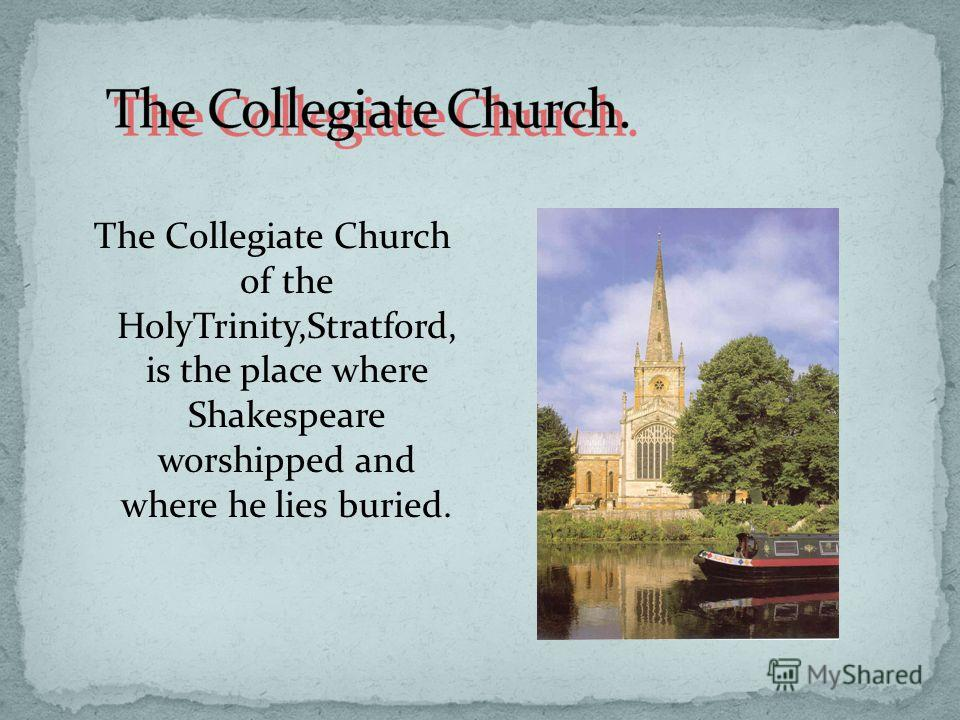 The Collegiate Church of the HolyTrinity,Stratford, is the place where Shakespeare worshipped and where he lies buried.