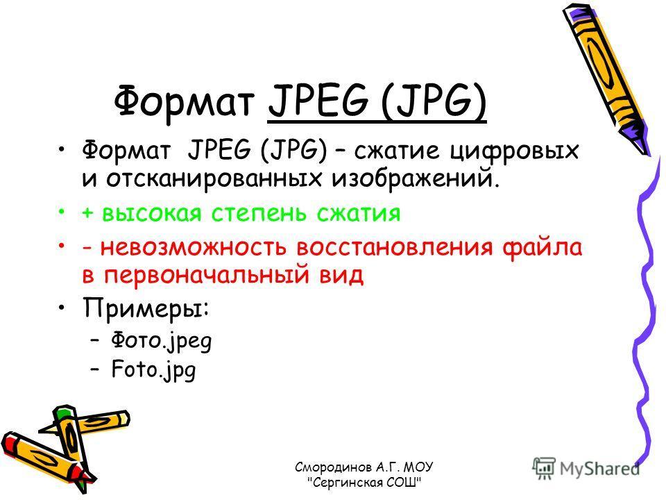 Формат JPEG (JPG) Формат JPEG (JPG) – сжатие цифровых и отсканированных изображений. + высокая степень сжатия - невозможность восстановления файла в первоначальный вид Примеры: –Фото.jpeg –Foto.jpg Смородинов А.Г. МОУ Сергинская СОШ