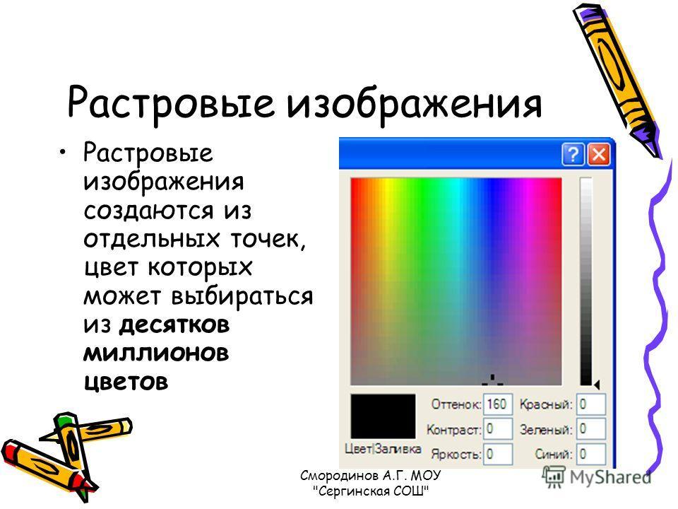 Растровые изображения Растровые изображения создаются из отдельных точек, цвет которых может выбираться из десятков миллионов цветов Смородинов А.Г. МОУ Сергинская СОШ