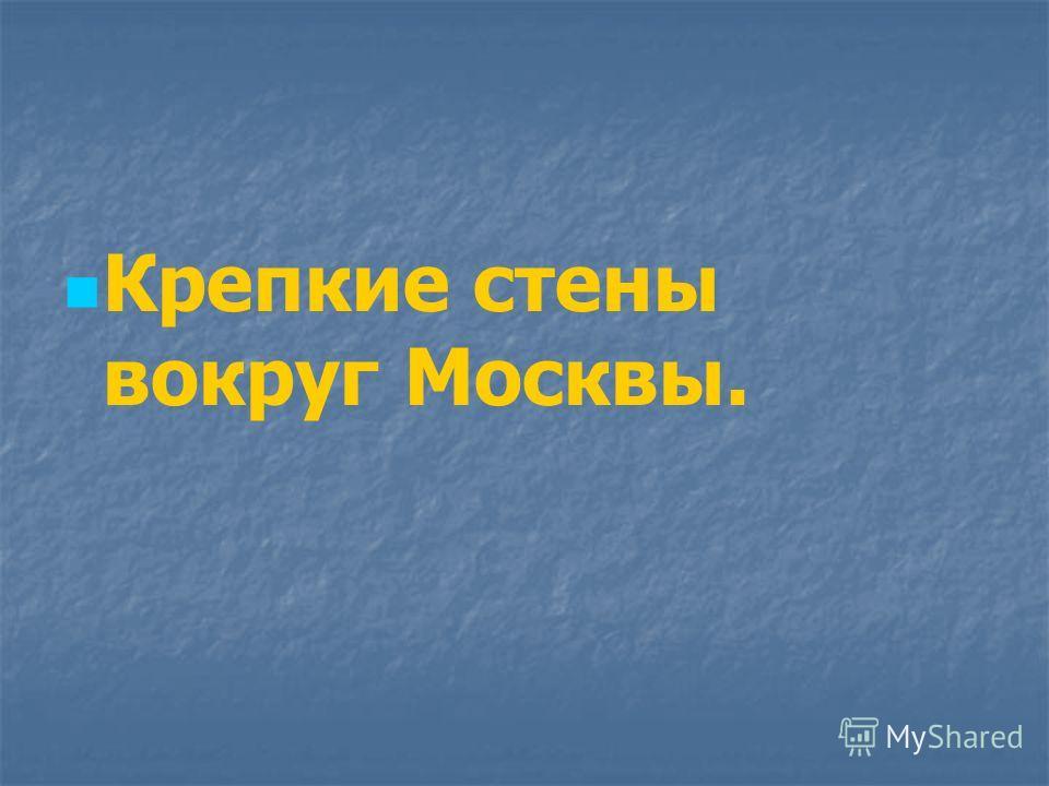 Крепкие стены вокруг Москвы.