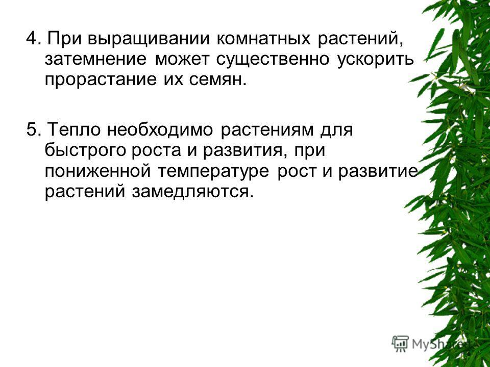 4. При выращивании комнатных растений, затемнение может существенно ускорить прорастание их семян. 5. Тепло необходимо растениям для быстрого роста и развития, при пониженной температуре рост и развитие растений замедляются.