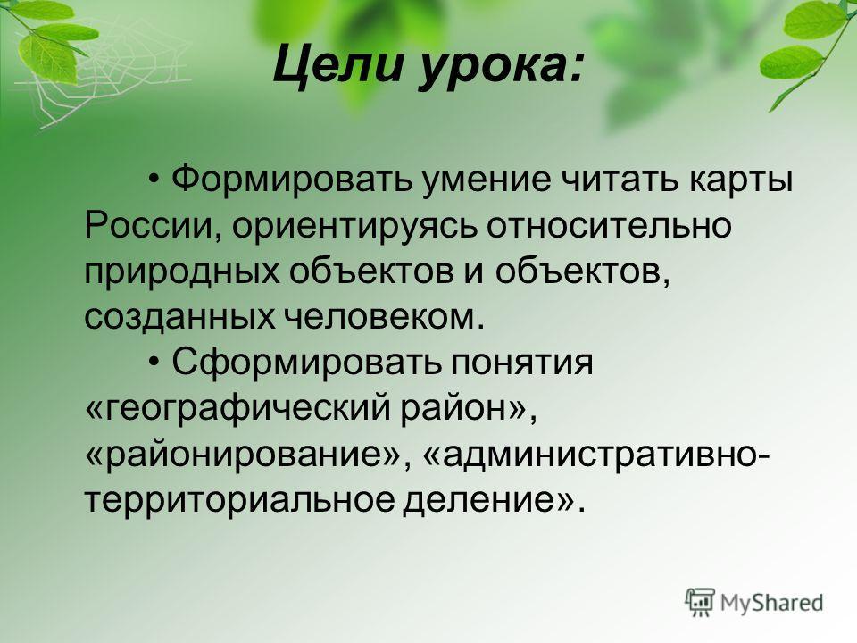 Цели урока: Формировать умение читать карты России, ориентируясь относительно природных объектов и объектов, созданных человеком. Сформировать понятия «географический район», «районирование», «административно- территориальное деление».