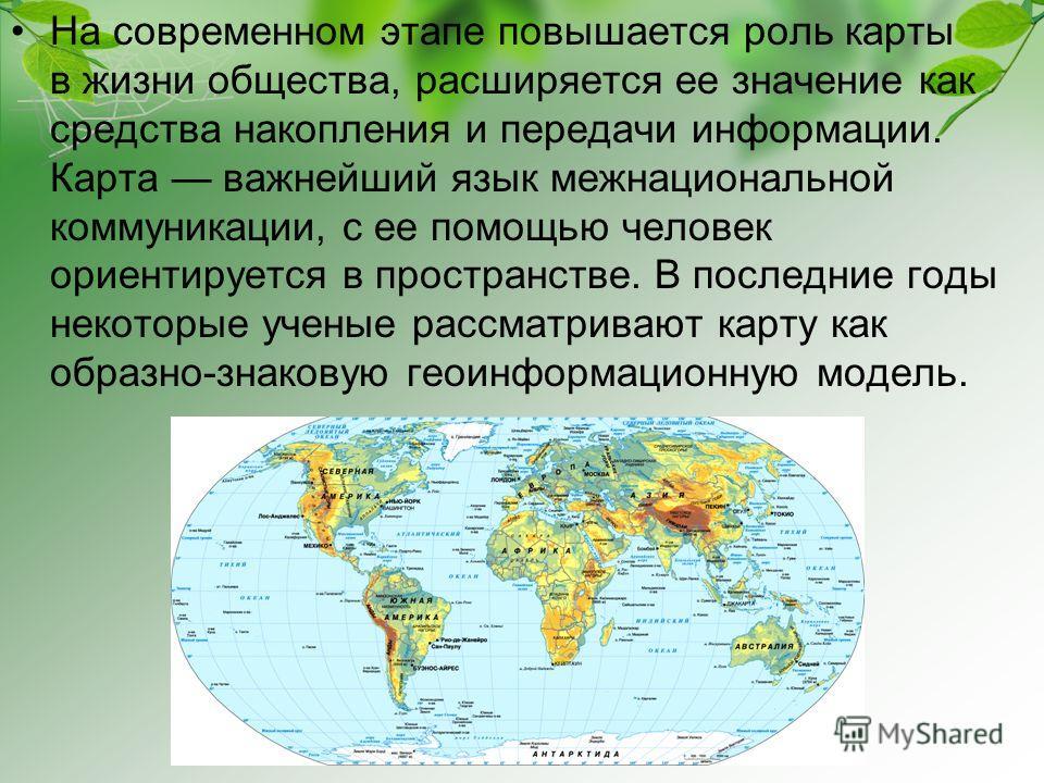 На современном этапе повышается роль карты в жизни общества, расширяется ее значение как средства накопления и передачи информации. Карта важнейший язык межнациональной коммуникации, с ее помощью человек ориентируется в пространстве. В последние годы