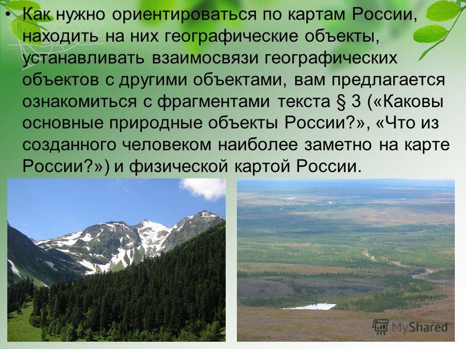 Как нужно ориентироваться по картам России, находить на них географические объекты, устанавливать взаимосвязи географических объектов с другими объектами, вам предлагается ознакомиться с фрагментами текста § 3 («Каковы основные природные объекты Росс