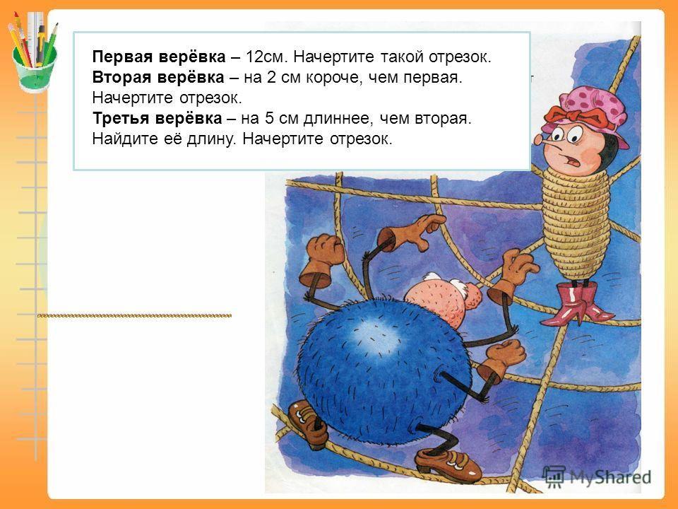 Первая верёвка – 12см. Начертите такой отрезок. Вторая верёвка – на 2 см короче, чем первая. Начертите отрезок. Третья верёвка – на 5 см длиннее, чем вторая. Найдите её длину. Начертите отрезок.