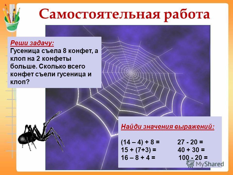 Самостоятельная работа Реши задачу: Гусеница съела 8 конфет, а клоп на 2 конфеты больше. Сколько всего конфет съели гусеница и клоп? Найди значения выражений: (14 – 4) + 8 = 27 - 20 = 15 + (7+3) = 40 + 30 = 16 – 8 + 4 = 100 - 20 =