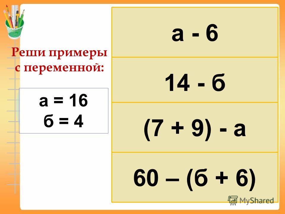 Реши примеры с переменной: а = 16 б = 4 а - 6 14 - б (7 + 9) - а 60 – (б + 6)