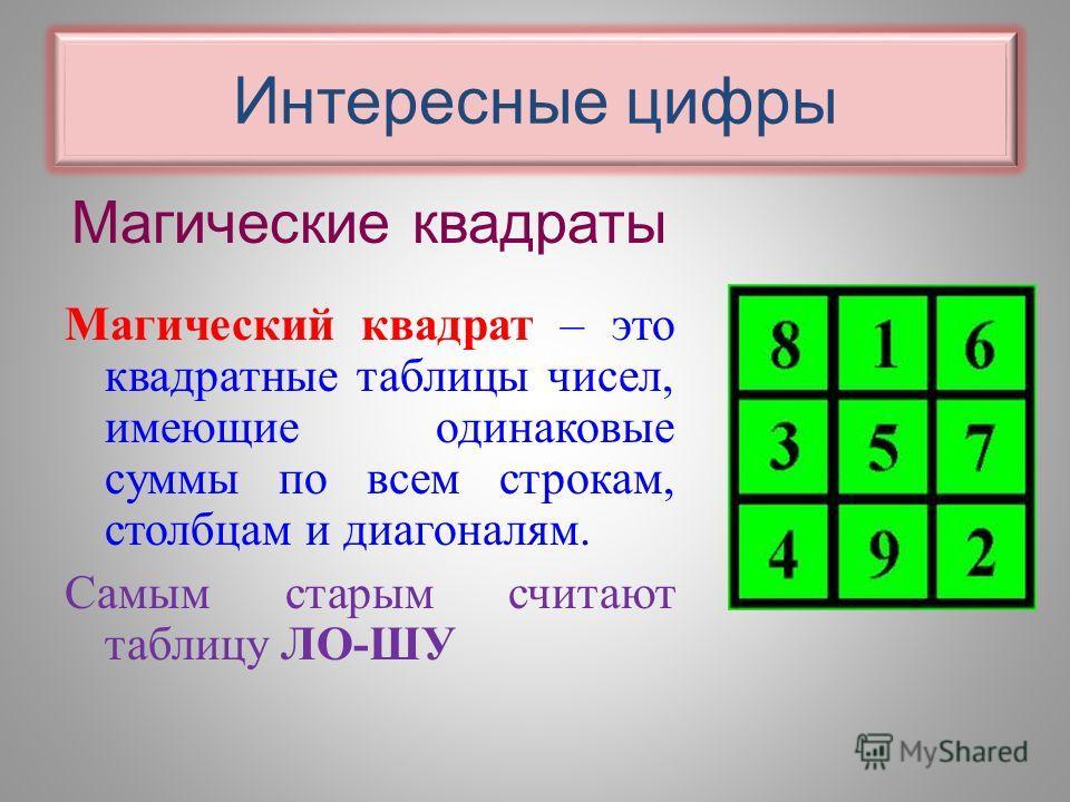 Интересные цифры Магические квадраты Магический квадрат – это квадратные таблицы чисел, имеющие одинаковые суммы по всем строкам, столбцам и диагоналям. Самым старым считают таблицу ЛО-ШУ