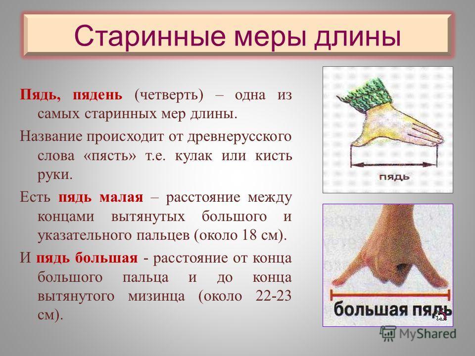 Старинные меры длины Пядь, пядень (четверть) – одна из самых старинных мер длины. Название происходит от древнерусского слова «пясть» т.е. кулак или кисть руки. Есть пядь малая – расстояние между концами вытянутых большого и указательного пальцев (ок