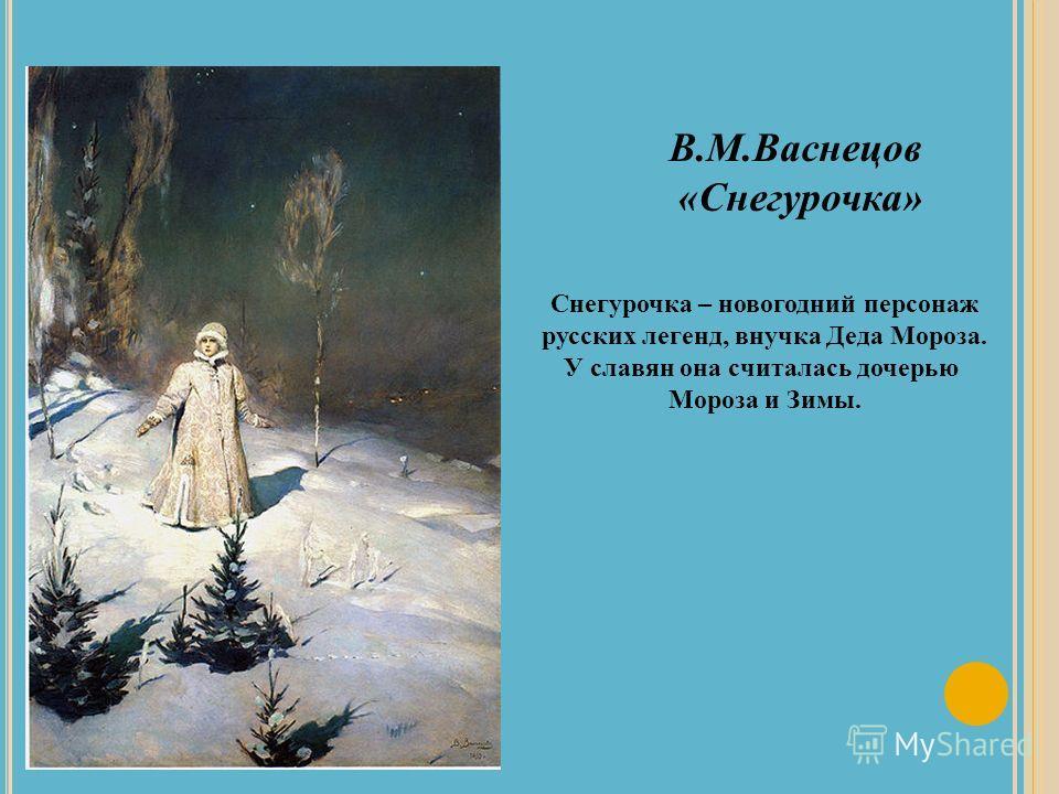 В.М.Васнецов «Снегурочка» Снегурочка – новогодний персонаж русских легенд, внучка Деда Мороза. У славян она считалась дочерью Мороза и Зимы.