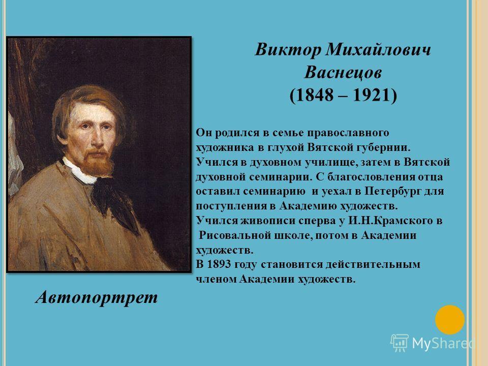 Виктор Михайлович Васнецов (1848 – 1921) Он родился в семье православного художника в глухой Вятской губернии. Учился в духовном училище, затем в Вятской духовной семинарии. С благословления отца оставил семинарию и уехал в Петербург для поступления