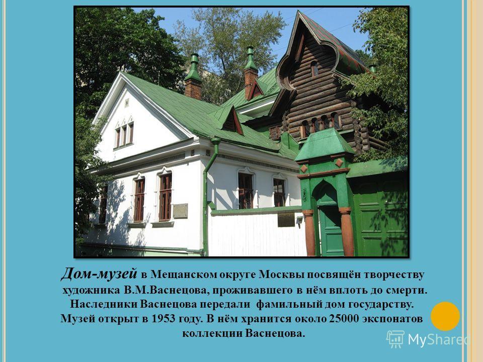 Дом-музей в Мещанском округе Москвы посвящён творчеству художника В.М.Васнецова, проживавшего в нём вплоть до смерти. Наследники Васнецова передали фамильный дом государству. Музей открыт в 1953 году. В нём хранится около 25000 экспонатов коллекции В