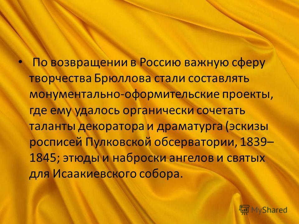 По возвращении в Россию важную сферу творчества Брюллова стали составлять монументально-оформительские проекты, где ему удалось органически сочетать таланты декоратора и драматурга (эскизы росписей Пулковской обсерватории, 1839– 1845; этюды и наброск