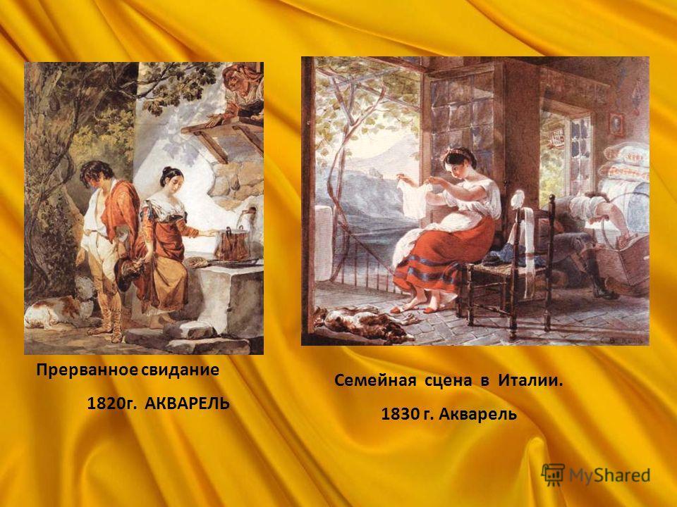 Семейная сцена в Италии. 1830 г. Акварель Прерванное свидание 1820г. АКВАРЕЛЬ