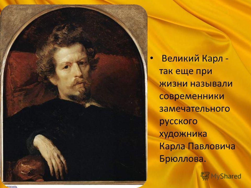 Великий Карл - так еще при жизни называли современники замечательного русского художника Карла Павловича Брюллова.