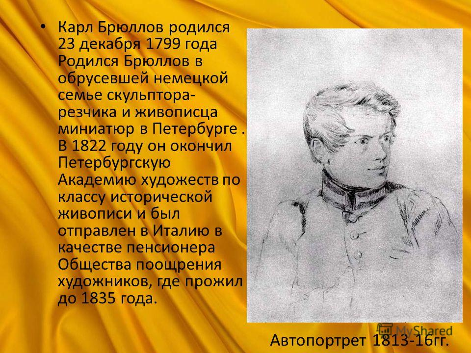Карл Брюллов родился 23 декабря 1799 года Родился Брюллов в обрусевшей немецкой семье скульптора- резчика и живописца миниатюр в Петербурге. В 1822 году он окончил Петербургскую Академию художеств по классу исторической живописи и был отправлен в Ита