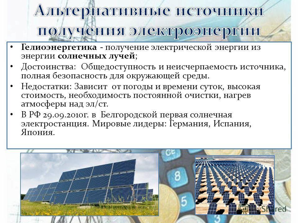 Гелиоэнергетика - получение электрической энергии из энергии солнечных лучей; Достоинства: Общедоступность и неисчерпаемость источника, полная безопасность для окружающей среды. Недостатки: Зависит от погоды и времени суток, высокая стоимость, необхо