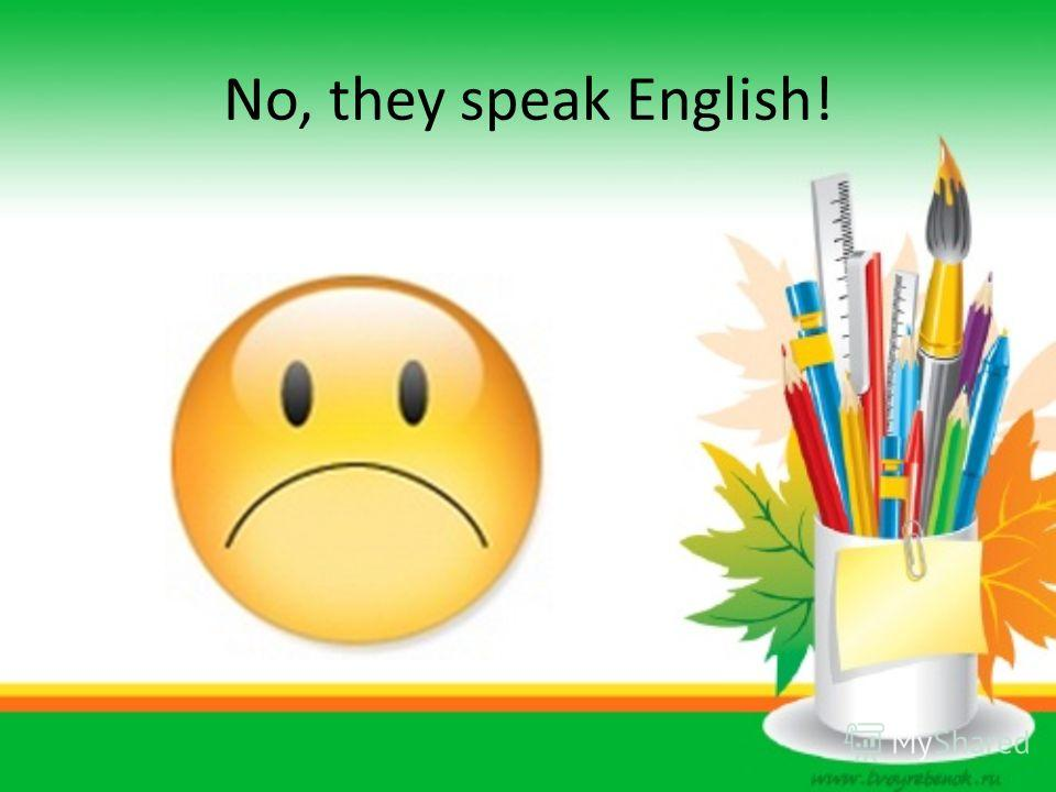 No, they speak English!