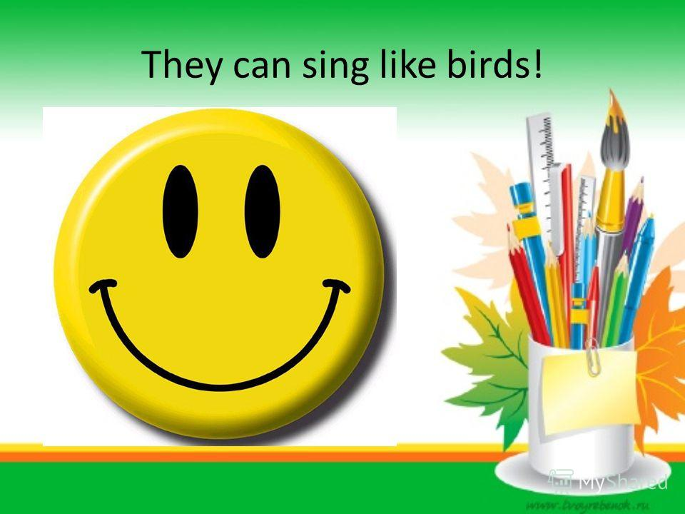 They can sing like birds!