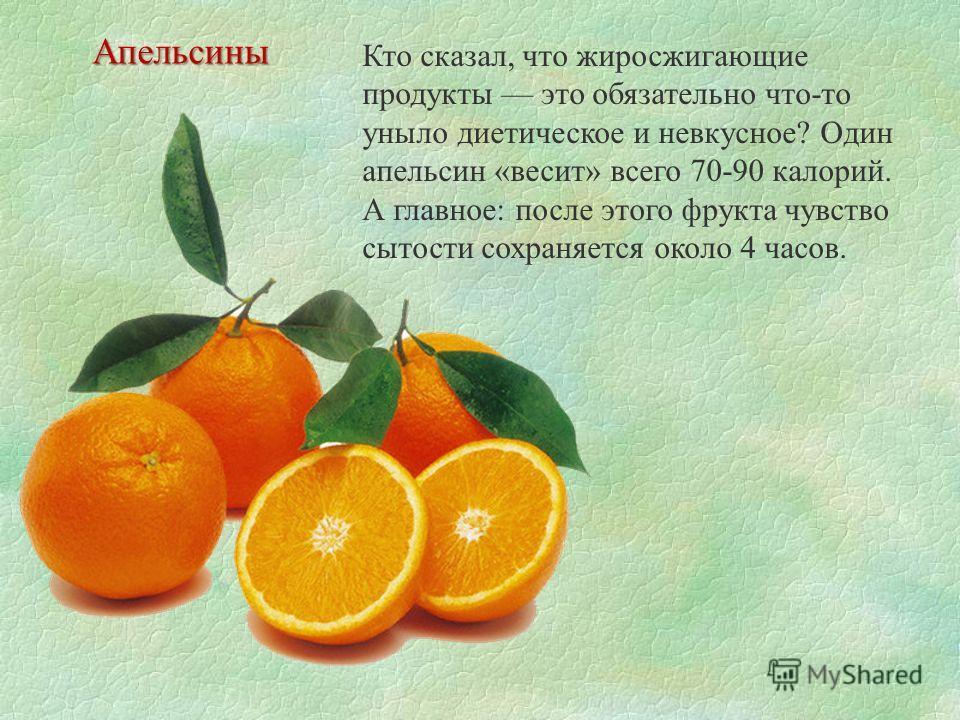 Кто сказал, что жиросжигающие продукты это обязательно что-то уныло диетическое и невкусное? Один апельсин «весит» всего 70-90 калорий. А главное: после этого фрукта чувство сытости сохраняется около 4 часов. Апельсины