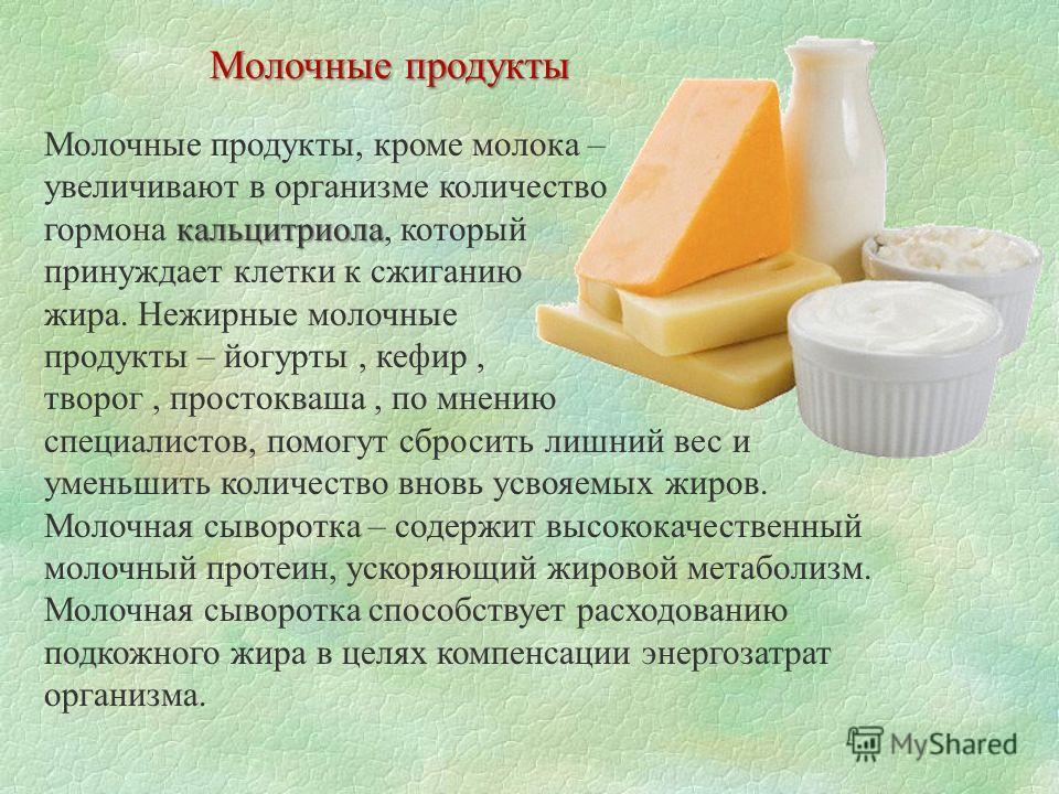 кальцитриола Молочные продукты, кроме молока – увеличивают в организме количество гормона кальцитриола, который принуждает клетки к сжиганию жира. Нежирные молочные продукты – йогурты, кефир, творог, простокваша, по мнению специалистов, помогут сброс