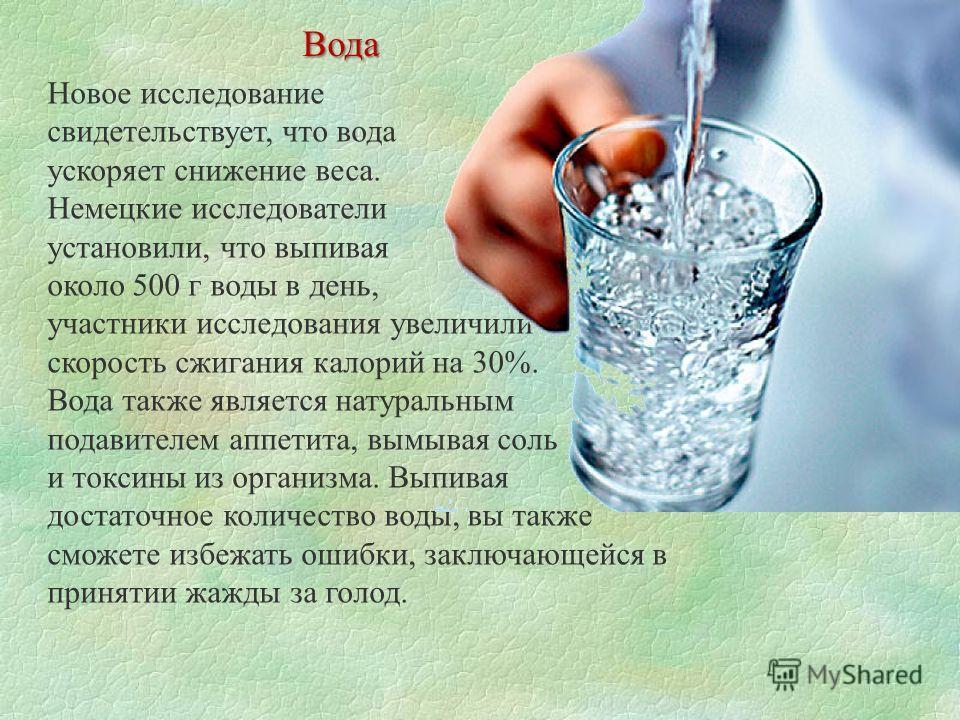Новое исследование свидетельствует, что вода ускоряет снижение веса. Немецкие исследователи установили, что выпивая около 500 г воды в день, участники исследования увеличили скорость сжигания калорий на 30%. Вода также является натуральным подавителе