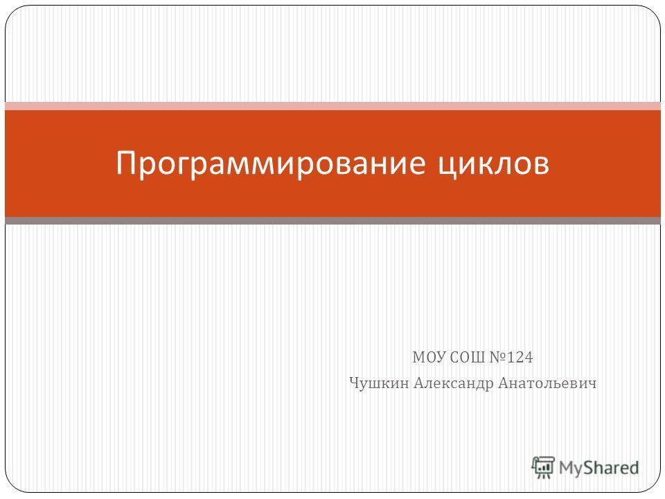 МОУ СОШ 124 Чушкин Александр Анатольевич Программирование циклов
