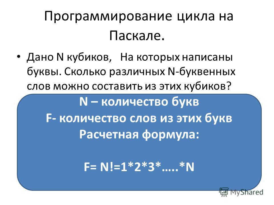 Программирование цикла на Паскале. Дано N кубиков, На которых написаны буквы. Сколько различных N-буквенных слов можно составить из этих кубиков? N – количество букв F- количество слов из этих букв Расчетная формула: F= N!=1*2*3*…..*N