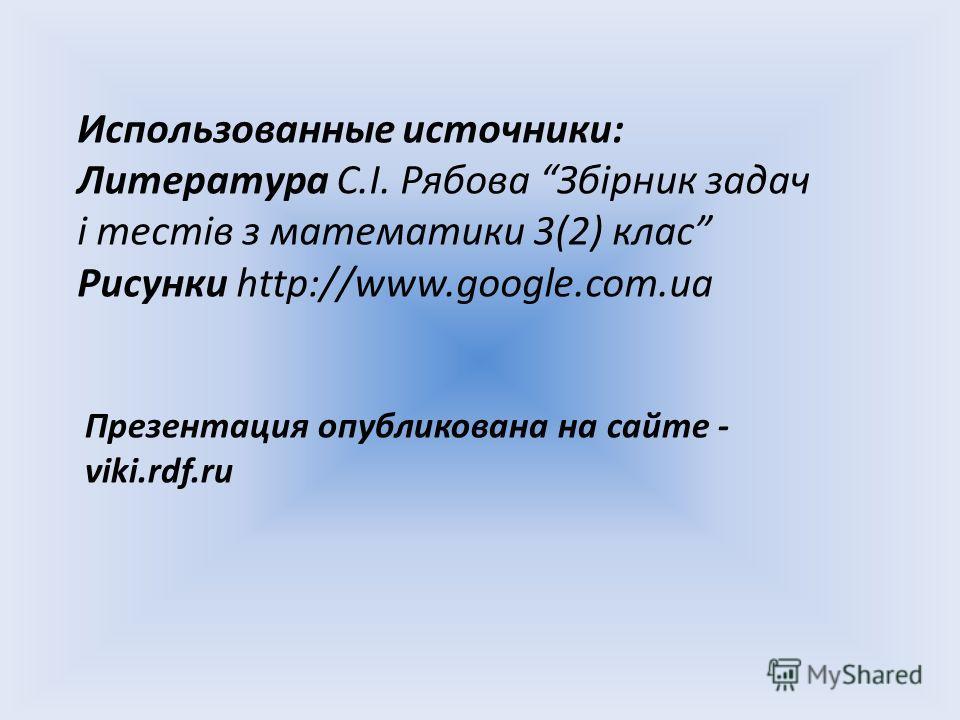Использованные источники: Литература С.І. Рябова Збірник задач і тестів з математики 3(2) клас Рисунки http://www.google.com.ua Презентация опубликована на сайте - viki.rdf.ru