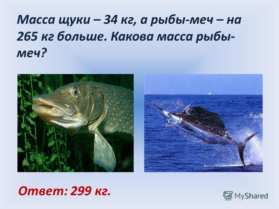 Масса щуки – 34 кг, а рыбы-меч – на 265 кг больше. Какова масса рыбы- меч? Ответ: 299 кг.