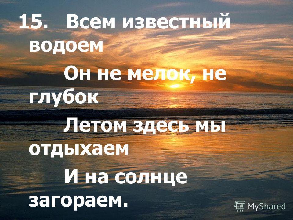15. Всем известный водоем Он не мелок, не глубок Летом здесь мы отдыхаем И на солнце загораем.