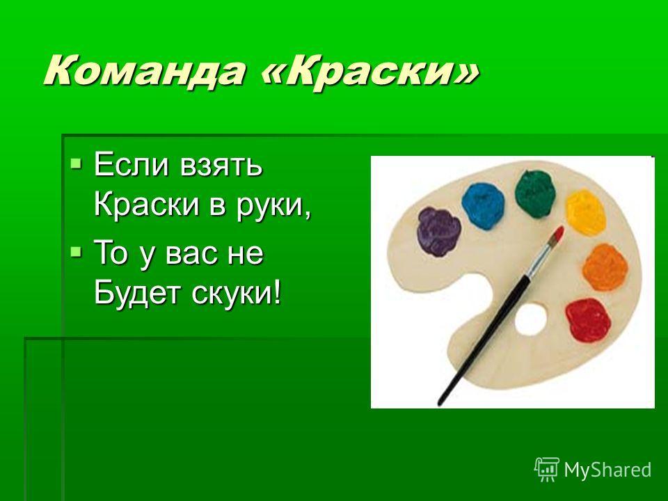 Команда «Краски» Если взять Краски в руки, Если взять Краски в руки, То у вас не Будет скуки! То у вас не Будет скуки!
