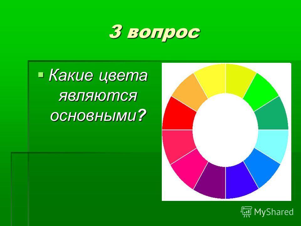 3 вопрос Какие цвета являются основными? Какие цвета являются основными?