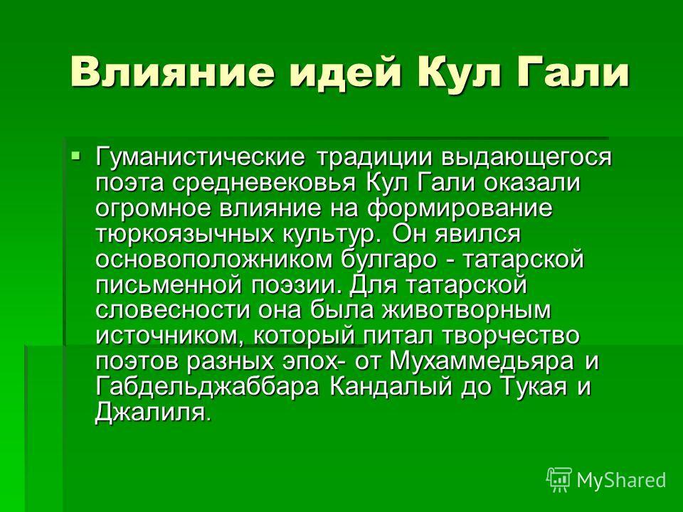 Влияние идей Кул Гали Влияние идей Кул Гали Гуманистические традиции выдающегося поэта средневековья Кул Гали оказали огромное влияние на формирование тюркоязычных культур. Он явился основоположником булгаро - татарской письменной поэзии. Для татарск