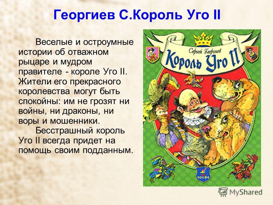 Георгиев С.Король Уго II Веселые и остроумные истории об отважном рыцаре и мудром правителе - короле Уго II. Жители его прекрасного королевства могут быть спокойны: им не грозят ни войны, ни драконы, ни воры и мошенники. Бесстрашный король Уго II все