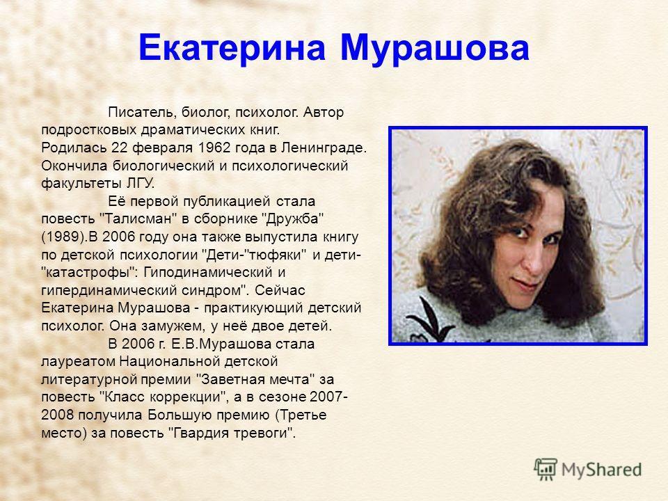 Екатерина Мурашова Писатель, биолог, психолог. Автор подростковых драматических книг. Родилась 22 февраля 1962 года в Ленинграде. Окончила биологический и психологический факультеты ЛГУ. Её первой публикацией стала повесть