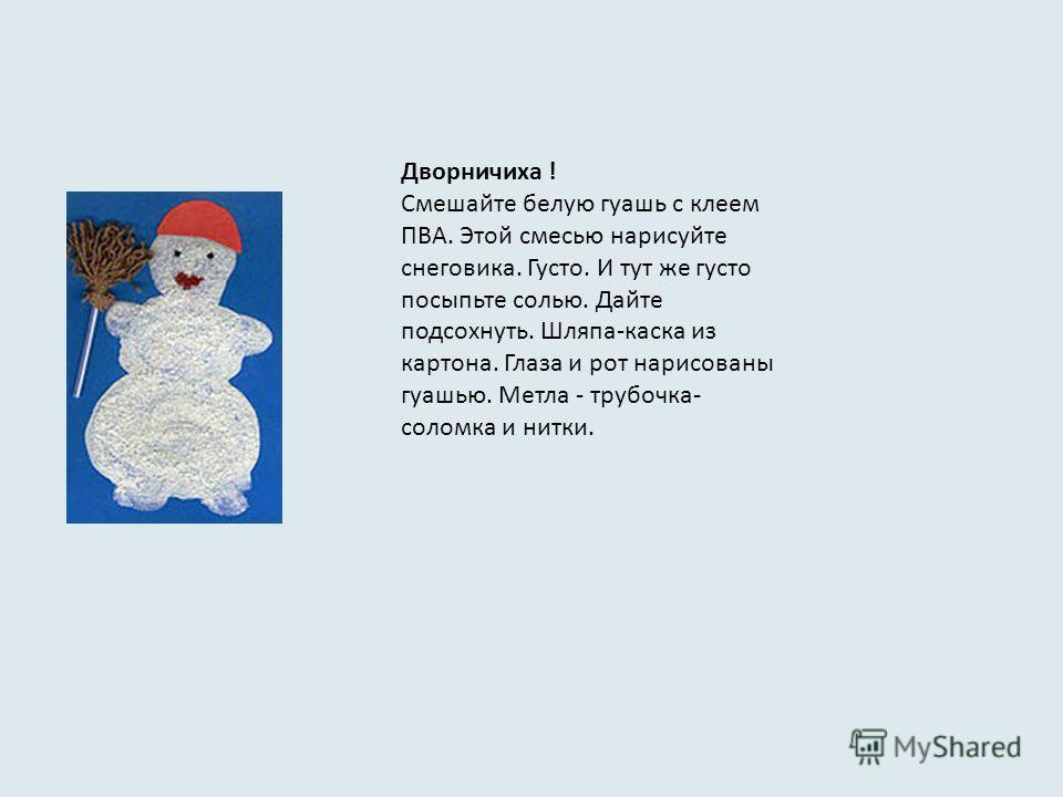 Дворничиха ! Смешайте белую гуашь с клеем ПВА. Этой смесью нарисуйте снеговика. Густо. И тут же густо посыпьте солью. Дайте подсохнуть. Шляпа-каска из картона. Глаза и рот нарисованы гуашью. Метла - трубочка- соломка и нитки.