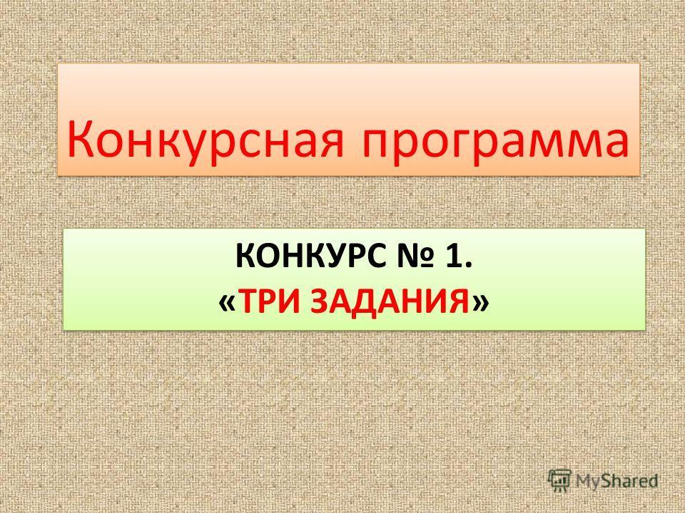 КОНКУРС 1. «ТРИ ЗАДАНИЯ» Конкурсная программа