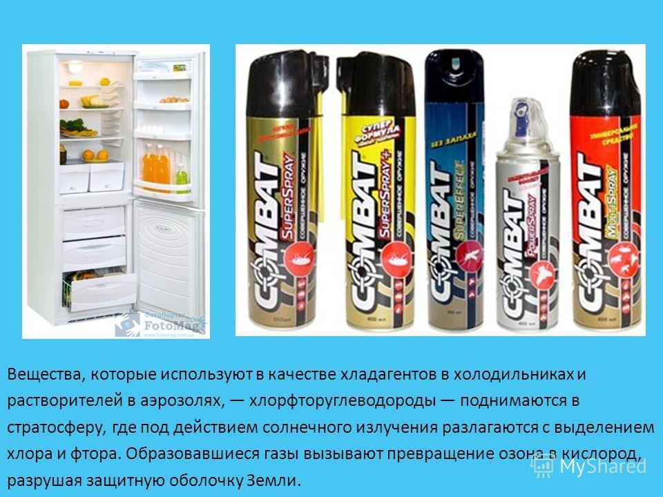 Вещества, которые используют в качестве хладагентов в холодильниках и растворителей в аэрозолях, хлорфторуглеводороды поднимаются в стратосферу, где под действием солнечного излучения разлагаются с выделением хлора и фтора. Образовавшиеся газы вызыва