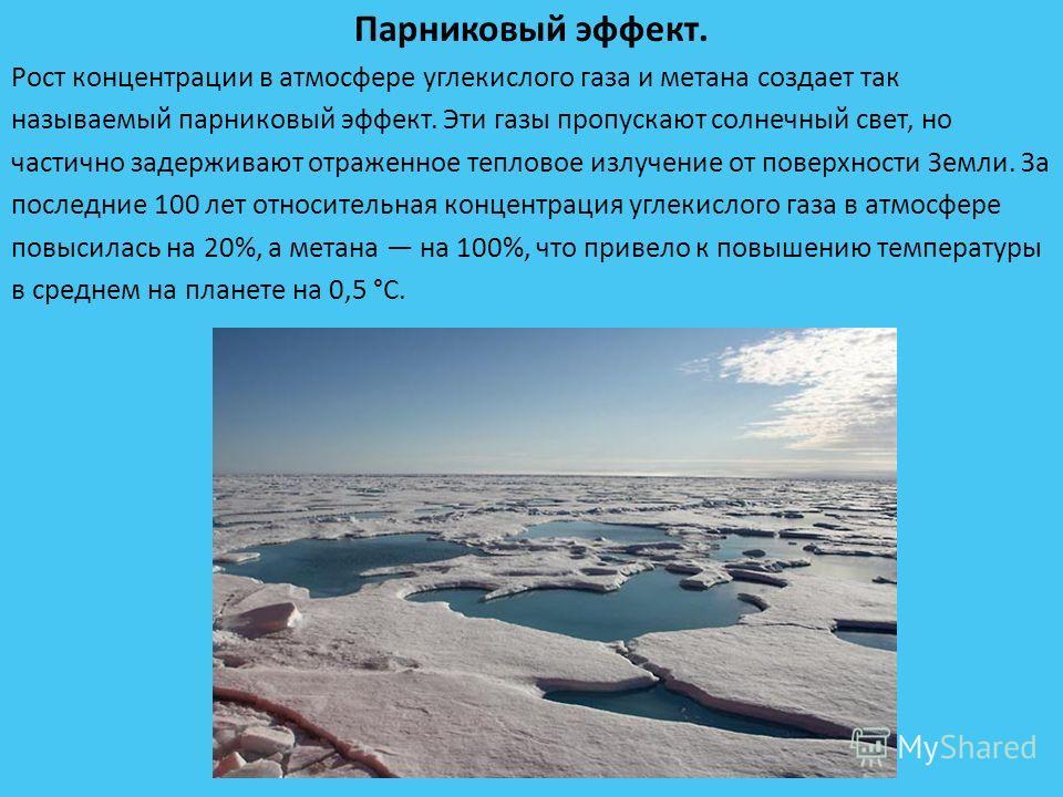 Парниковый эффект. Рост концентрации в атмосфере углекислого газа и метана создает так называемый парниковый эффект. Эти газы пропускают солнечный свет, но частично задерживают отраженное тепловое излучение от поверхности Земли. За последние 100 лет
